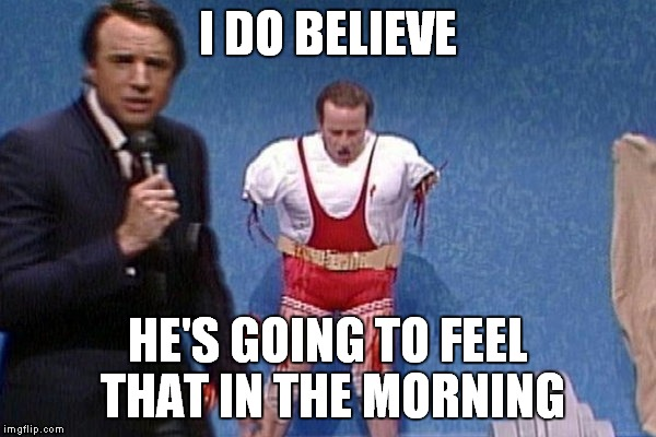 I DO BELIEVE HE'S GOING TO FEEL THAT IN THE MORNING | made w/ Imgflip meme maker