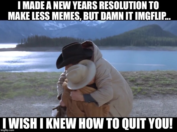 Brokeback Memes | I MADE A NEW YEARS RESOLUTION TO MAKE LESS MEMES, BUT DAMN IT IMGFLIP... I WISH I KNEW HOW TO QUIT YOU! | image tagged in broke back,mountain,imgflip,quit,wish,new years | made w/ Imgflip meme maker