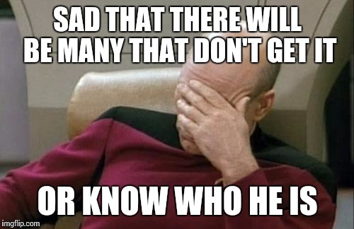 Captain Picard Facepalm Meme | SAD THAT THERE WILL BE MANY THAT DON'T GET IT OR KNOW WHO HE IS | image tagged in memes,captain picard facepalm | made w/ Imgflip meme maker