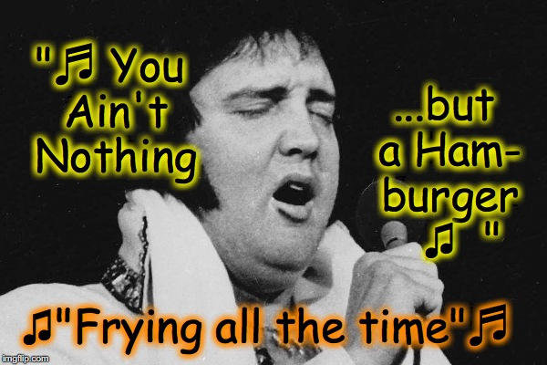 "Few people realize that near the end, Elvis changed the lyrics to many of his old hits. | ♫""Frying all the time""♬ ""♬ You Ain't Nothing ...but a Ham- burger   ♫  "" 