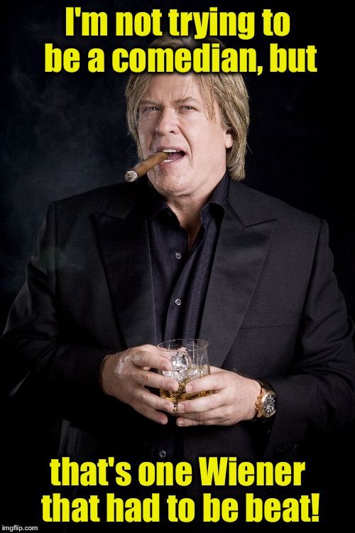 Ron White #1 | I'm not trying to be a comedian, but that's one Wiener that had to be beat! | image tagged in ron white 1 | made w/ Imgflip meme maker
