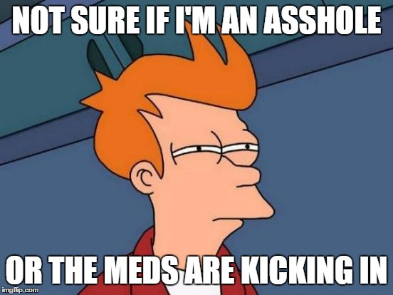 Zhats was not medicine! | NOT SURE IF I'M AN ASSHOLE OR THE MEDS ARE KICKING IN | image tagged in memes,futurama fry,medicine,back in my day,asshole,funny | made w/ Imgflip meme maker