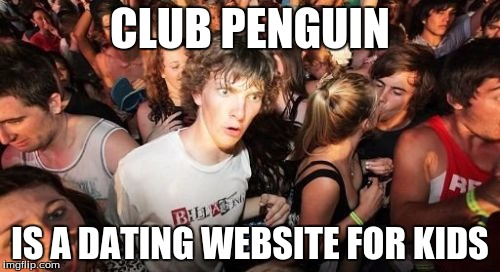 Sudden Clarity Clarence Meme | CLUB PENGUIN IS A DATING WEBSITE FOR KIDS | image tagged in memes,sudden clarity clarence | made w/ Imgflip meme maker