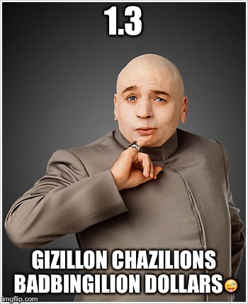 Dr Evil | 1.3 GIZILLON CHAZILIONS BADBINGILION DOLLARS | image tagged in memes,dr evil | made w/ Imgflip meme maker