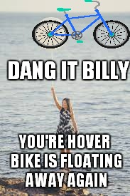 DANG IT BILLY YOU'RE HOVER BIKE IS FLOATING AWAY AGAIN | made w/ Imgflip meme maker