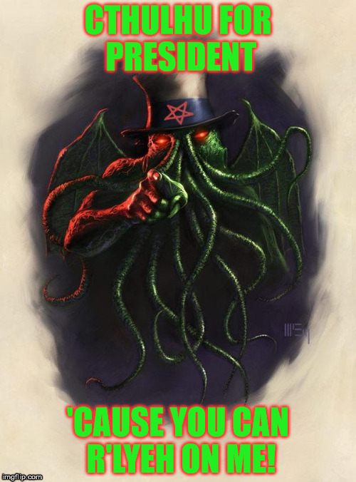 Uncle Cthulhu | CTHULHU FOR PRESIDENT 'CAUSE YOU CAN R'LYEH ON ME! | image tagged in cthulhu_vote_2,r lyeh,fthagn,lovecraft,president | made w/ Imgflip meme maker