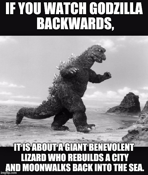 Godzilla  | IF YOU WATCH GODZILLA BACKWARDS, IT IS ABOUT A GIANT BENEVOLENT LIZARD WHO REBUILDS A CITY AND MOONWALKS BACK INTO THE SEA. | image tagged in godzilla | made w/ Imgflip meme maker