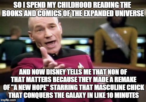 WTF Disney... | SO I SPEND MY CHILDHOOD READING THE BOOKS AND COMICS OF THE EXPANDED UNIVERSE AND NOW DISNEY TELLS ME THAT NON OF THAT MATTERS BECAUSE THEY  | image tagged in memes,picard wtf,star wars fan,the force awakens | made w/ Imgflip meme maker
