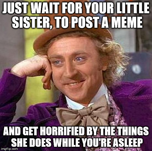 Creepy Condescending Wonka Meme | JUST WAIT FOR YOUR LITTLE SISTER, TO POST A MEME AND GET HORRIFIED BY THE THINGS SHE DOES WHILE YOU'RE ASLEEP | image tagged in memes,creepy condescending wonka | made w/ Imgflip meme maker