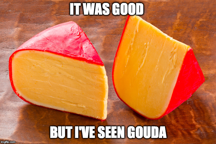 IT WAS GOOD BUT I'VE SEEN GOUDA | made w/ Imgflip meme maker