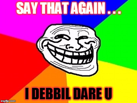 SAY THAT AGAIN . . . I DEBBIL DARE U | made w/ Imgflip meme maker