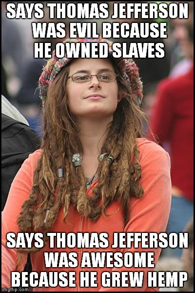 It just depends on which topic you discuss with her | SAYS THOMAS JEFFERSON WAS EVIL BECAUSE HE OWNED SLAVES SAYS THOMAS JEFFERSON WAS AWESOME BECAUSE HE GREW HEMP | image tagged in memes,college liberal,slavery,hemp,thomas jefferson | made w/ Imgflip meme maker