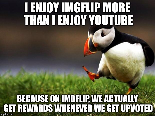 Unpopular Opinion Puffin Meme | I ENJOY IMGFLIP MORE THAN I ENJOY YOUTUBE BECAUSE ON IMGFLIP, WE ACTUALLY GET REWARDS WHENEVER WE GET UPVOTED | image tagged in memes,unpopular opinion puffin | made w/ Imgflip meme maker