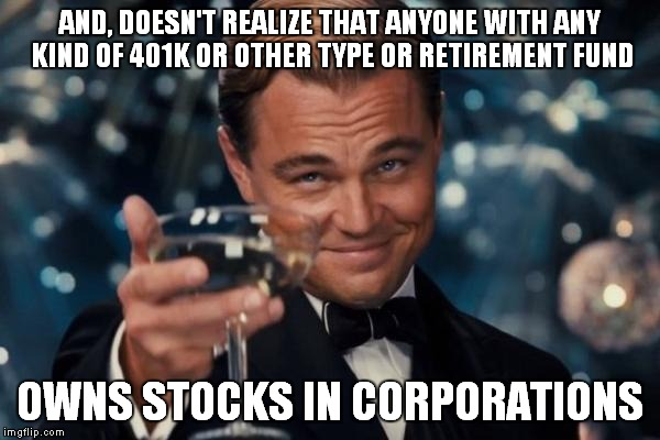 Leonardo Dicaprio Cheers Meme | AND, DOESN'T REALIZE THAT ANYONE WITH ANY KIND OF 401K OR OTHER TYPE OR RETIREMENT FUND OWNS STOCKS IN CORPORATIONS | image tagged in memes,leonardo dicaprio cheers | made w/ Imgflip meme maker