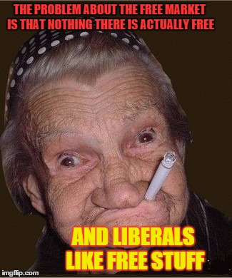 THE PROBLEM ABOUT THE FREE MARKET IS THAT NOTHING THERE IS ACTUALLY FREE AND LIBERALS LIKE FREE STUFF | made w/ Imgflip meme maker