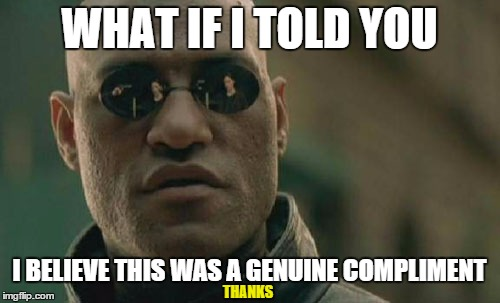 Matrix Morpheus Meme | WHAT IF I TOLD YOU I BELIEVE THIS WAS A GENUINE COMPLIMENT THANKS | image tagged in memes,matrix morpheus | made w/ Imgflip meme maker