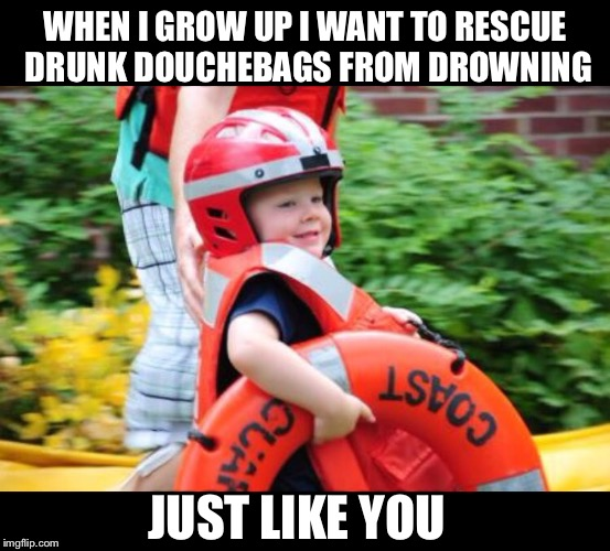 Coast Guard | WHEN I GROW UP I WANT TO RESCUE DRUNK DOUCHEBAGS FROM DROWNING JUST LIKE YOU | image tagged in guard,drown,rescue,little kid,water,boating | made w/ Imgflip meme maker
