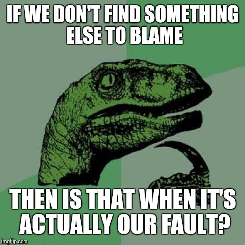 Philosoraptor Meme | IF WE DON'T FIND SOMETHING ELSE TO BLAME THEN IS THAT WHEN IT'S ACTUALLY OUR FAULT? | image tagged in memes,philosoraptor | made w/ Imgflip meme maker