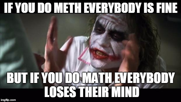 And everybody loses their minds Meme | IF YOU DO METH EVERYBODY IS FINE BUT IF YOU DO MATH EVERYBODY LOSES THEIR MIND | image tagged in memes,and everybody loses their minds | made w/ Imgflip meme maker