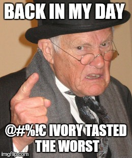 Back In My Day Meme | BACK IN MY DAY @#%!€ IVORY TASTED THE WORST | image tagged in memes,back in my day | made w/ Imgflip meme maker