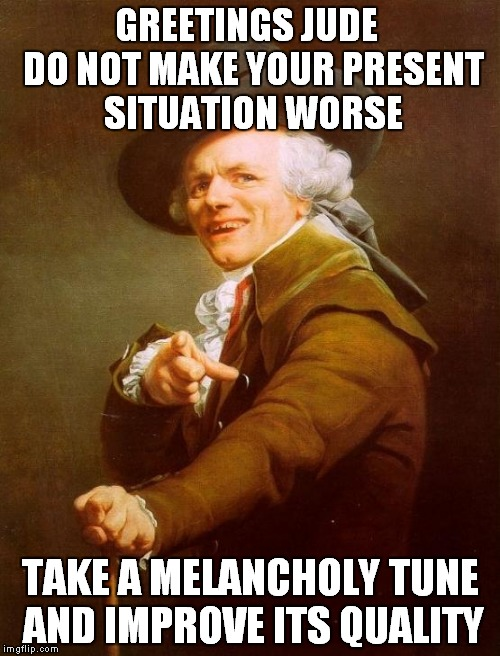 Joseph Ducreux Meme | GREETINGS JUDE  DO NOT MAKE YOUR PRESENT SITUATION WORSE TAKE A MELANCHOLY TUNE AND IMPROVE ITS QUALITY | image tagged in memes,funny,joseph ducreux,beatles | made w/ Imgflip meme maker
