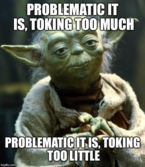 Star Wars Yoda Meme | PROBLEMATIC IT IS, TOKING TOO MUCH PROBLEMATIC IT IS, TOKING TOO LITTLE | image tagged in memes,star wars yoda | made w/ Imgflip meme maker