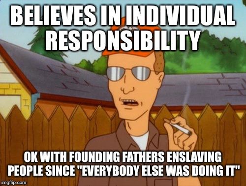 "Dropout conservative  | BELIEVES IN INDIVIDUAL RESPONSIBILITY OK WITH FOUNDING FATHERS ENSLAVING PEOPLE SINCE ""EVERYBODY ELSE WAS DOING IT"" 