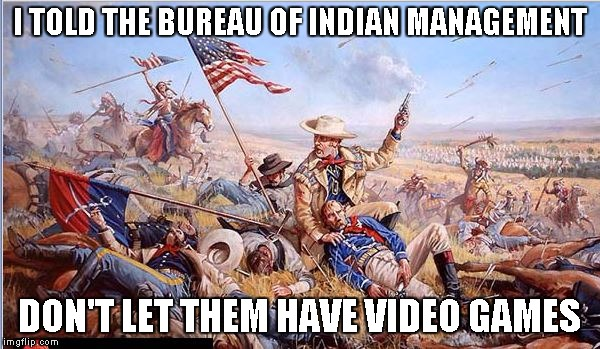 Custer's Last Stand | I TOLD THE BUREAU OF INDIAN MANAGEMENT DON'T LET THEM HAVE VIDEO GAMES | image tagged in custer's last stand | made w/ Imgflip meme maker