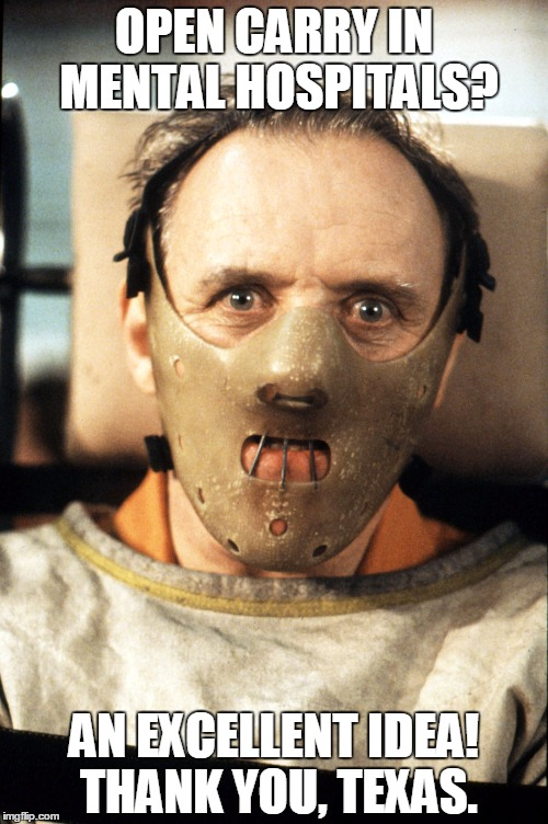 OPEN CARRY IN MENTAL HOSPITALS? AN EXCELLENT IDEA! THANK YOU, TEXAS. | image tagged in open carry,texas,mental hospital,hannibal lecter | made w/ Imgflip meme maker