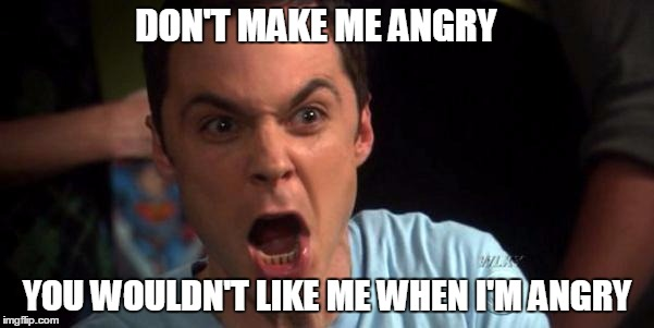 Sheldon Cooper | DON'T MAKE ME ANGRY YOU WOULDN'T LIKE ME WHEN I'M ANGRY | image tagged in sheldon cooper | made w/ Imgflip meme maker