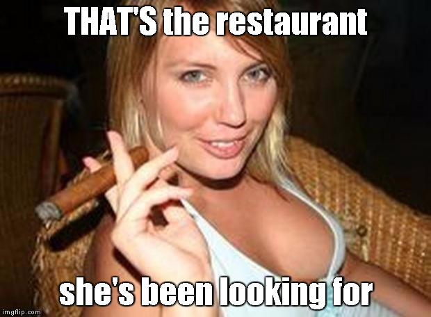 cigar babe | THAT'S the restaurant she's been looking for | image tagged in cigar babe | made w/ Imgflip meme maker