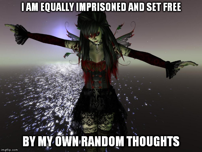 MY OWN RANDOM THOUGHTS | I AM EQUALLY IMPRISONED AND SET FREE BY MY OWN RANDOM THOUGHTS | image tagged in deep thoughts,free,happy,sad,goth people | made w/ Imgflip meme maker