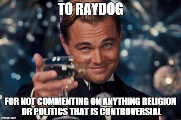 Leonardo Dicaprio Cheers | TO RAYDOG FOR NOT COMMENTING ON ANYTHING RELIGION OR POLITICS THAT IS CONTROVERSIAL | image tagged in memes,leonardo dicaprio cheers | made w/ Imgflip meme maker