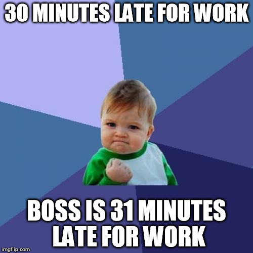 Success Kid Meme | 30 MINUTES LATE FOR WORK BOSS IS 31 MINUTES LATE FOR WORK | image tagged in memes,success kid | made w/ Imgflip meme maker