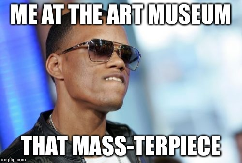 Dat Ass | ME AT THE ART MUSEUM THAT MASS-TERPIECE | image tagged in memes,dat ass | made w/ Imgflip meme maker