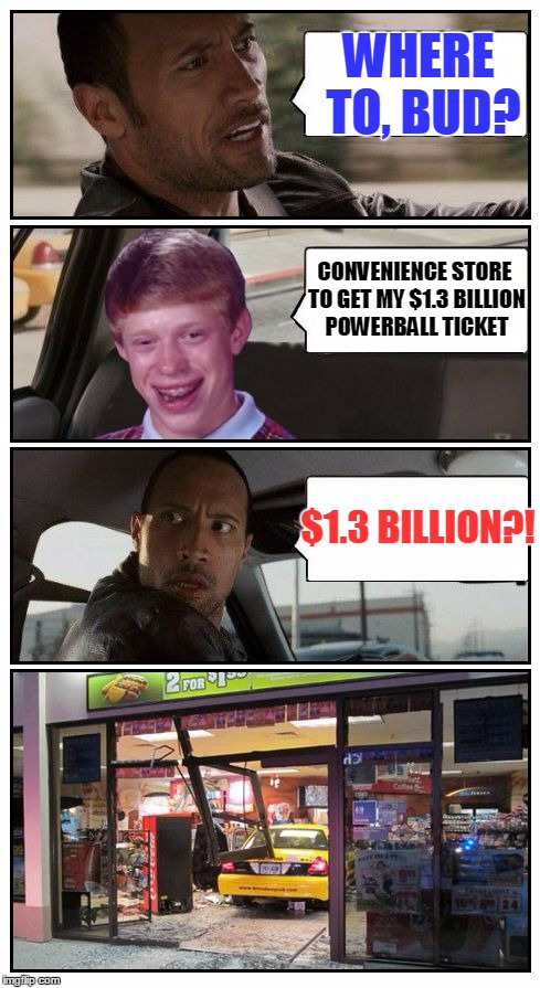 Bad Luck Brian Disaster Taxi runs into Convenience Store | WHERE TO, BUD? CONVENIENCE STORE TO GET MY $1.3 BILLION POWERBALL TICKET $1.3 BILLION?! | image tagged in bad luck brian disaster taxi runs into convenience store,memes,bad luck brian disaster taxi,poor rock,custom template | made w/ Imgflip meme maker