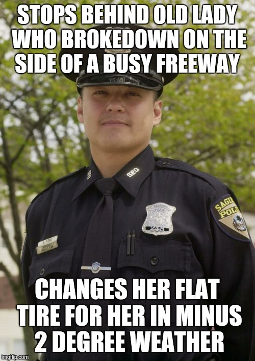Good Guy Cop | STOPS BEHIND OLD LADY WHO BROKEDOWN ON THE SIDE OF A BUSY FREEWAY CHANGES HER FLAT TIRE FOR HER IN MINUS 2 DEGREE WEATHER | image tagged in good guy cop,AdviceAnimals | made w/ Imgflip meme maker