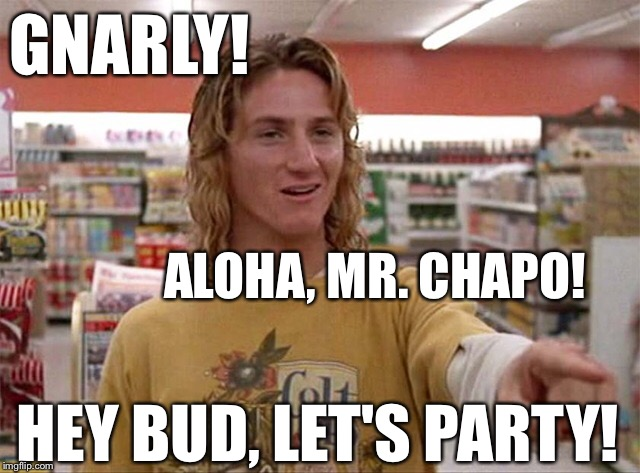 El Chapo, All I need are some tasty waves, a cool buzz, an interview for Rolling Stone Magazine, and I'll be fine! | ALOHA, MR. CHAPO! HEY BUD, LET'S PARTY! GNARLY! | image tagged in el chapo,jeff spicoli,sean penn,stoner,drugs,mexican gang members,PoliticalHumor | made w/ Imgflip meme maker