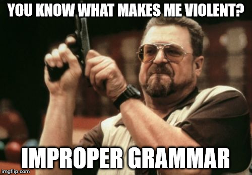Am I The Only One Around Here Meme | YOU KNOW WHAT MAKES ME VIOLENT? IMPROPER GRAMMAR | image tagged in memes,am i the only one around here | made w/ Imgflip meme maker