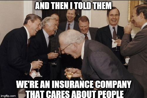 Scum. That's all I have to say. | AND THEN I TOLD THEM WE'RE AN INSURANCE COMPANY THAT CARES ABOUT PEOPLE | image tagged in memes,laughing men in suits | made w/ Imgflip meme maker