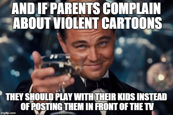 Leonardo Dicaprio Cheers Meme | AND IF PARENTS COMPLAIN ABOUT VIOLENT CARTOONS THEY SHOULD PLAY WITH THEIR KIDS INSTEAD OF POSTING THEM IN FRONT OF THE TV | image tagged in memes,leonardo dicaprio cheers | made w/ Imgflip meme maker