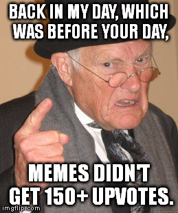 Back In My Day Meme | BACK IN MY DAY, WHICH WAS BEFORE YOUR DAY, MEMES DIDN'T GET 150+ UPVOTES. | image tagged in memes,back in my day | made w/ Imgflip meme maker