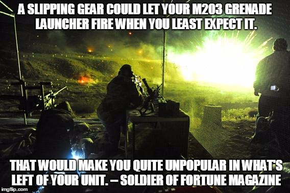squad goals | A SLIPPING GEAR COULD LET YOUR M203 GRENADE LAUNCHER FIRE WHEN YOU LEAST EXPECT IT. THAT WOULD MAKE YOU QUITE UNPOPULAR IN WHAT'S LEFT OF YO | image tagged in squad goals | made w/ Imgflip meme maker