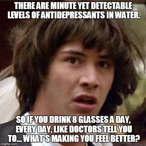 Conspiracy Keanu Meme | THERE ARE MINUTE YET DETECTABLE LEVELS OF ANTIDEPRESSANTS IN WATER. SO IF YOU DRINK 8 GLASSES A DAY, EVERY DAY, LIKE DOCTORS TELL YOU TO...  | image tagged in memes,conspiracy keanu | made w/ Imgflip meme maker