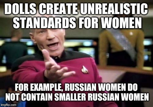 Picard Wtf Meme | DOLLS CREATE UNREALISTIC STANDARDS FOR WOMEN FOR EXAMPLE, RUSSIAN WOMEN DO NOT CONTAIN SMALLER RUSSIAN WOMEN | image tagged in memes,picard wtf | made w/ Imgflip meme maker