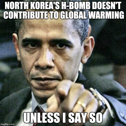 Pissed Off Obama | NORTH KOREA'S H-BOMB DOESN'T CONTRIBUTE TO GLOBAL WARMING UNLESS I SAY SO | image tagged in memes,pissed off obama | made w/ Imgflip meme maker