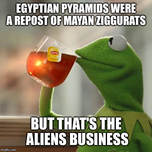 But Thats None Of My Business Meme | EGYPTIAN PYRAMIDS WERE A REPOST OF MAYAN ZIGGURATS BUT THAT'S THE ALIENS BUSINESS | image tagged in memes,but thats none of my business,kermit the frog | made w/ Imgflip meme maker