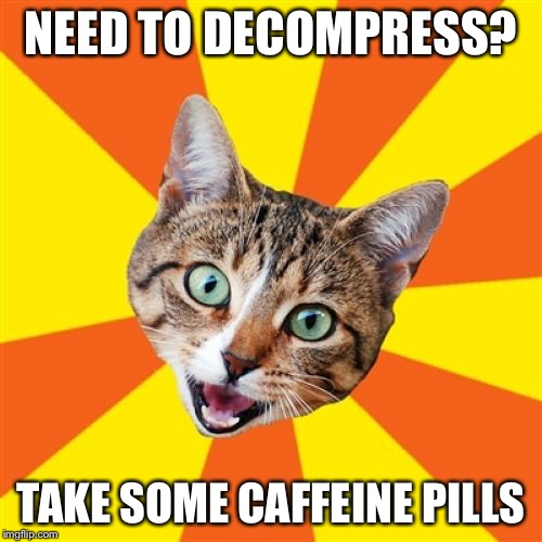 Bad Advice Cat | NEED TO DECOMPRESS? TAKE SOME CAFFEINE PILLS | image tagged in memes,bad advice cat | made w/ Imgflip meme maker