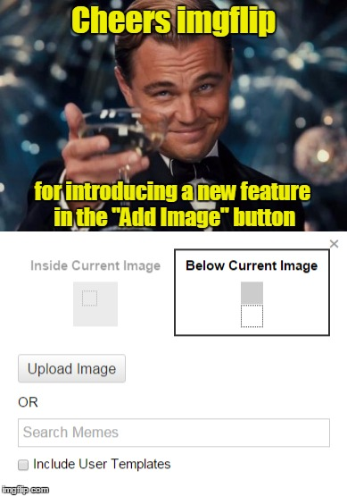 "Looks fun. It works for meme comments too.  You can now make meme chains in-site, or do other creative things.  Thanks imgflip! | Cheers imgflip for introducing a new feature in the ""Add Image"" button 