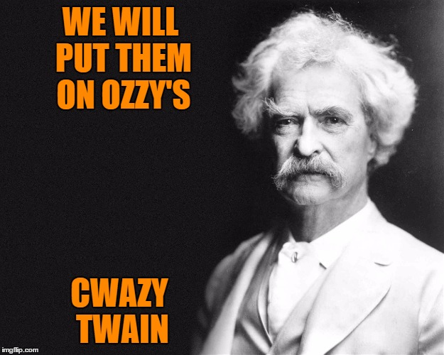 Mark Twain | WE WILL PUT THEM ON OZZY'S CWAZY TWAIN | image tagged in mark twain | made w/ Imgflip meme maker